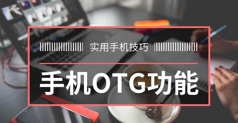 otg使用方法 学会使用手机的OTG功能,实用技巧快速掌握!